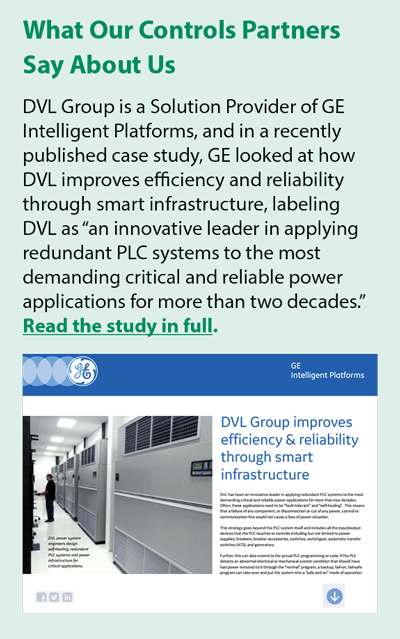 """DVL Group is a Solution Provider of GE Intelligent Platforms, and in a recently published case study, GE looked at how DVL improves efficiency and reliability through smart infrastructure, labeling DVL as """"an innovative leader in applying redundant PLC systems to the most demanding critical and reliable power applications for more than two decades."""""""