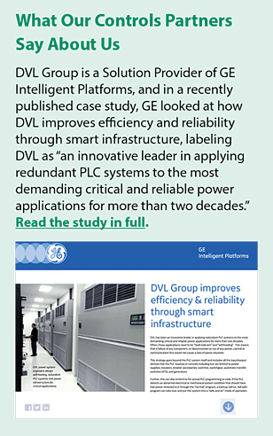"DVL Group is a Solution Provider of GE Intelligent Platforms, and in a recently published case study, GE looked at how DVL improves efficiency and reliability through smart infrastructure, labeling DVL as ""an innovative leader in applying redundant PLC systems to the most demanding critical and reliable power applications for more than two decades."""